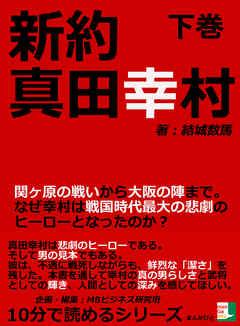 商品画像:新約真田幸村下巻関ヶ原の戦いから大阪の陣まで。なぜ幸村は戦国時代最大の悲劇のヒーローとなったのか?10分で読めるシリーズ